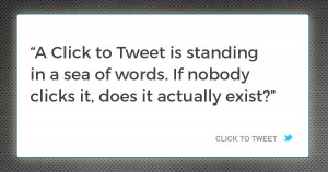 A Click to Tweet is standing in a sea of words. If nobody clicks it, does it actually exist?